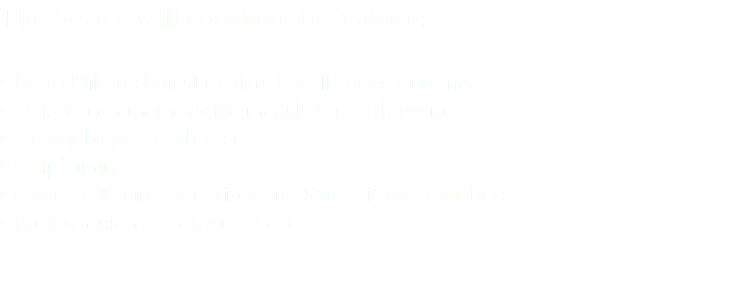 The Series will continue to feature: • More Mile technical t-shirts for all series entrants • Unique commemorative medals for each event • Goody bags at each race • Chip Timing • Over £6000 in cash prizes and Start Fitness vouchers • Professional race organisation