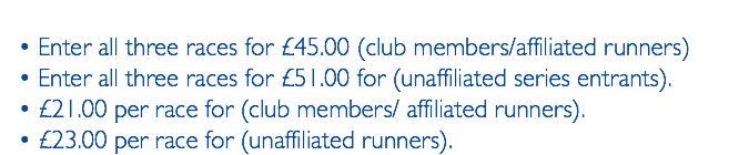 Enter all three races for £45.00 (club members/affiliated runners) Enter all three races for £51.00 for (unaffiliated series entrants). £21.00 per race for (club members/ affiliated runners). £23.00 per race for (unaffiliated runners).